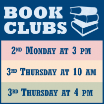 Adult Book Clubs. Second Monday at 3 PM. Third Thursday at 10 AM. Third Thursday at 4 PM.