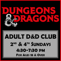 Dungeons and Dragons. Adult D&D Club. 2nd and 4th Sunday - 4:30-7:30 pm. For ages 18 and over.